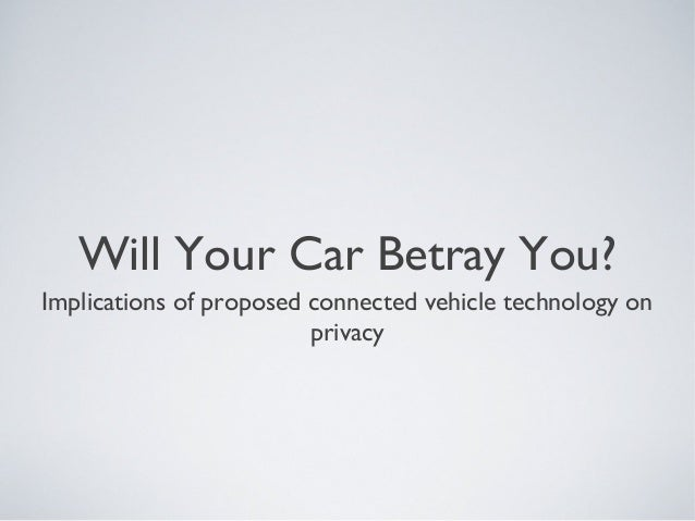 Will Your Car Betray You?Implications of proposed connected vehicle technology on                         privacy