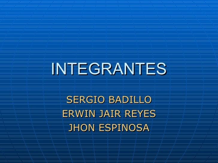 INTEGRANTES SERGIO BADILLO ERWIN JAIR REYES JHON ESPINOSA
