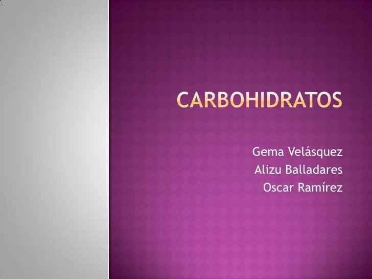 Carbohidratos<br />Gema Velásquez <br />Alizu Balladares<br />Oscar Ramírez<br />