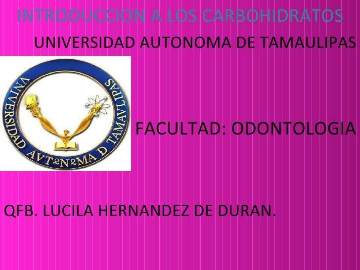 INTRODUCCION A LOS CARBOHIDRATOS   UNIVERSIDAD AUTONOMA DE TAMAULIPAS              FACULTAD: ODONTOLOGIAQFB. LUCILA HERNAN...