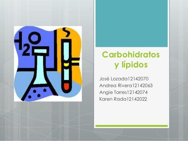 Carbohidratos   y lípidosJosé Lozada12142070Andrea Rivera12142063Angie Torres12142074Karen Rada12142022