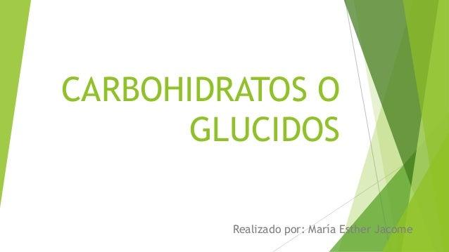 CARBOHIDRATOS O GLUCIDOS Realizado por: María Esther Jacome