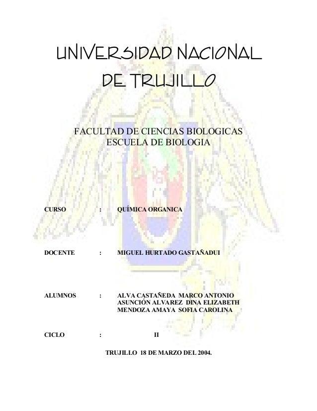 UNIVERSIDAD NACIONAL DE TRUJILLO FACULTAD DE CIENCIAS BIOLOGICAS ESCUELA DE BIOLOGIA  CURSO  :  QUÍMICA ORGANICA  DOCENTE ...