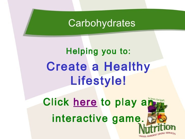 Carbohydrates    Helping you to:Create a Healthy   Lifestyle!Click here to play an interactive game.