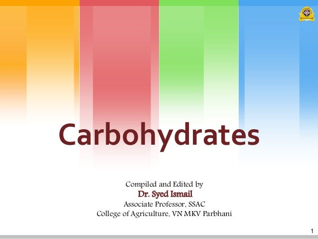 Carbohydrates Compiled and Edited by  Dr. Syed Ismail  Associate Professor, SSAC College of Agriculture, VN MKV Parbhani 1