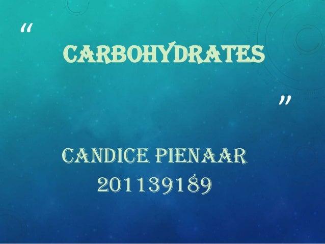 """""""  CARBOHYDRATES  """" CANDICE PIENAAR 201139189"""