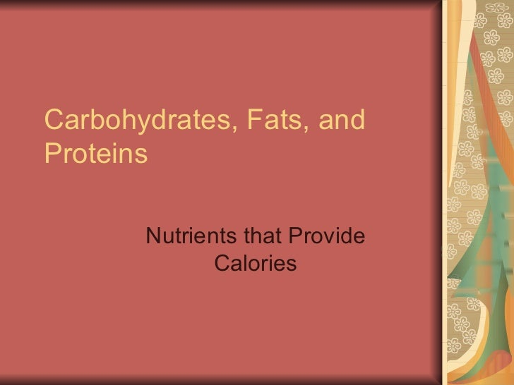Carbohydrates, Fats, and Proteins Nutrients that Provide Calories