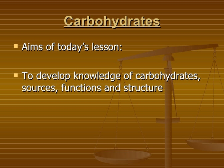 Carbohydrates <ul><li>Aims of today's lesson: </li></ul><ul><li>To develop knowledge of carbohydrates, sources, functions ...