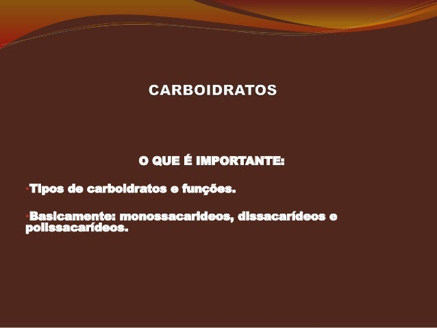 O QUE É IMPORTANTE: •Tipos de carboidratos e funções. •Basicamente: monossacarideos, dissacarídeos e polissacarídeos.