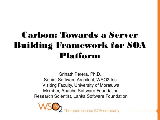 Carbon: Towards a Server Building Framework for SOA Platform Srinath Perera, Ph.D., Senior Software Architect, WSO2 Inc. V...