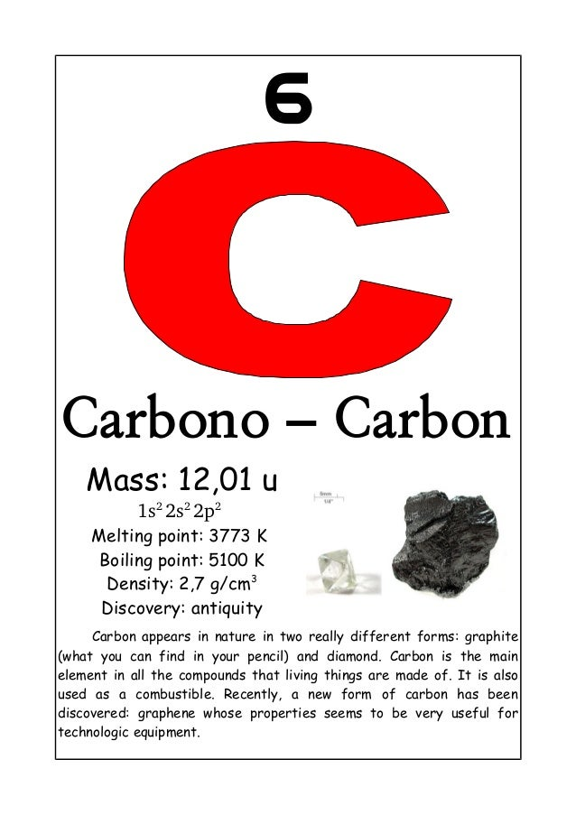 6Carbono – CarbonMass: 12,01 u1s2 2s2 2p2 Melting point: 3773 KBoiling point: 5100 KDensity: 2,7 g/cm3Discovery: antiquity...