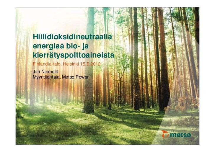 Hiilidioksidineutraaliaenergiaa bio- jakierrätyspolttoaineistaFinlandia-talo, Helsinki 15.5.2012Jari NiemeläMyyntijohtaja,...
