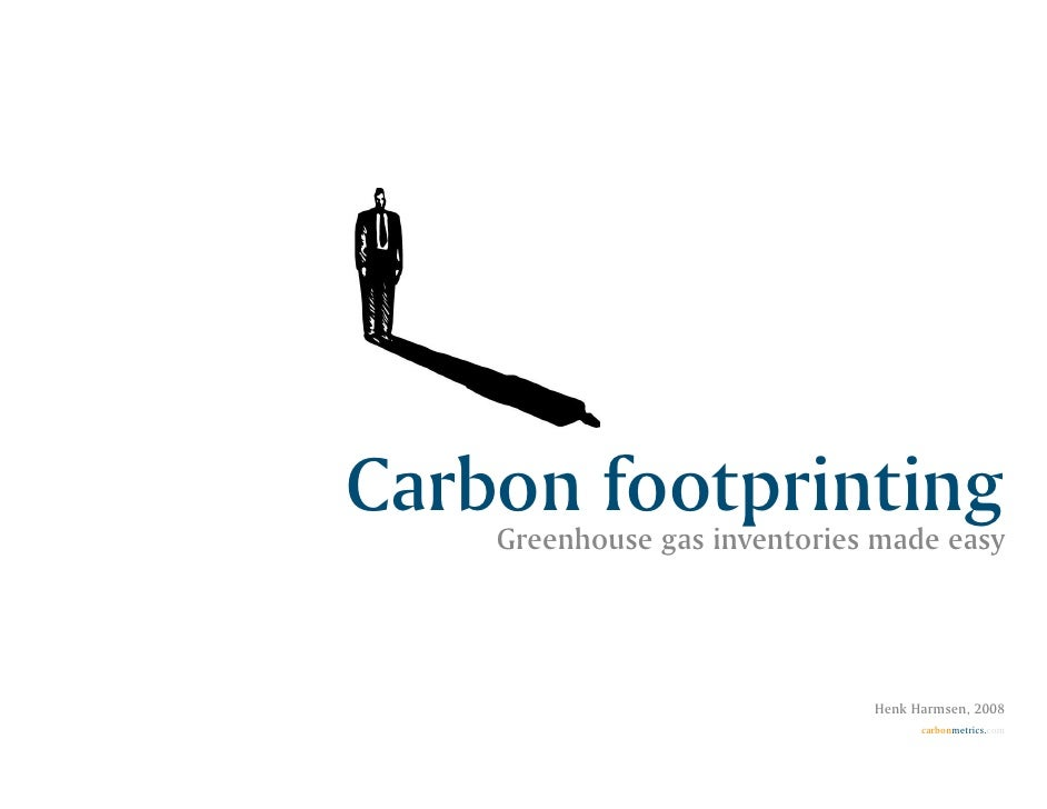 Carbon footprinting     Greenhouse gas inventories made easy                                   Henk Harmsen, 2008         ...