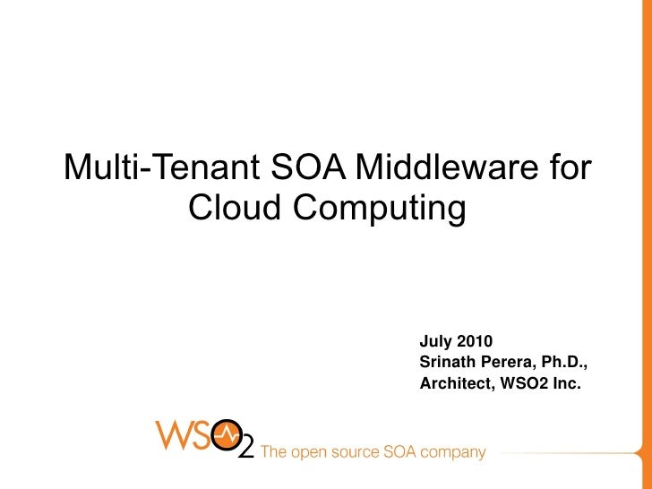 Multi-Tenant SOA Middleware for Cloud Computing July 2010 Srinath Perera, Ph.D., Architect, WSO2 Inc.