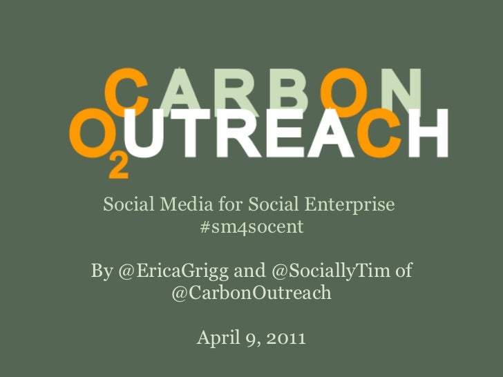 Social Media for Social Enterprise  #sm4socent By @EricaGrigg and @SociallyTim of @CarbonOutreach April 9, 2011