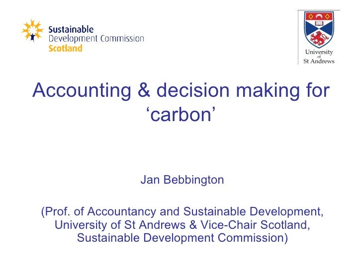Accounting & decision making for 'carbon' Jan Bebbington (Prof. of Accountancy and Sustainable Development, University of ...