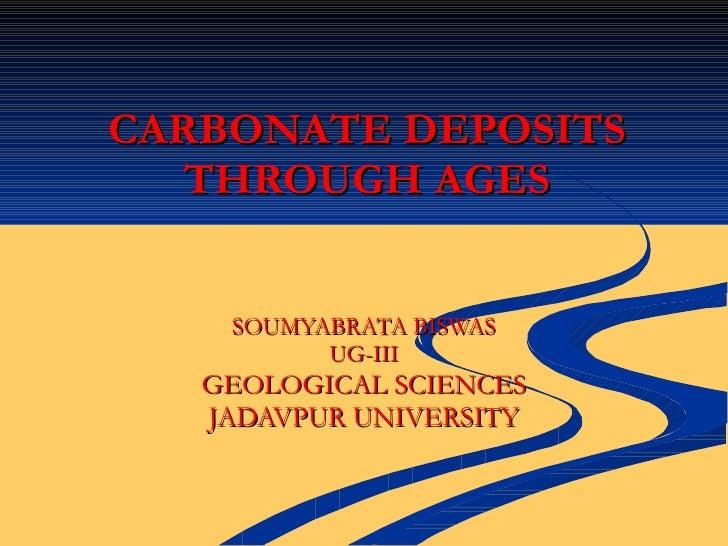 CARBONATE DEPOSITS THROUGH AGES SOUMYABRATA BISWAS UG-III GEOLOGICAL SCIENCES JADAVPUR UNIVERSITY
