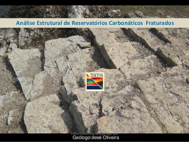 Análise Estrutural de Reservatórios Carbonáticos Fraturados  Palestra elaborada pelo geólogo José GeólogoOliveira Oliveira...