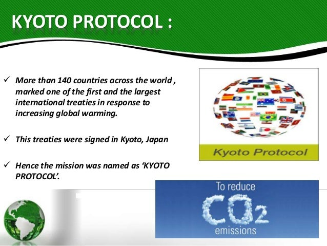 kyoto protocol The kyoto protocol the kyoto protocol is an historical agreement in that it was the first international agreement in which many of the the world's industrial nations concluded a verifiable agreement to reduce their emissions of six greenhouse gases in order to prevent global warming the major feature of the kyoto protocol.