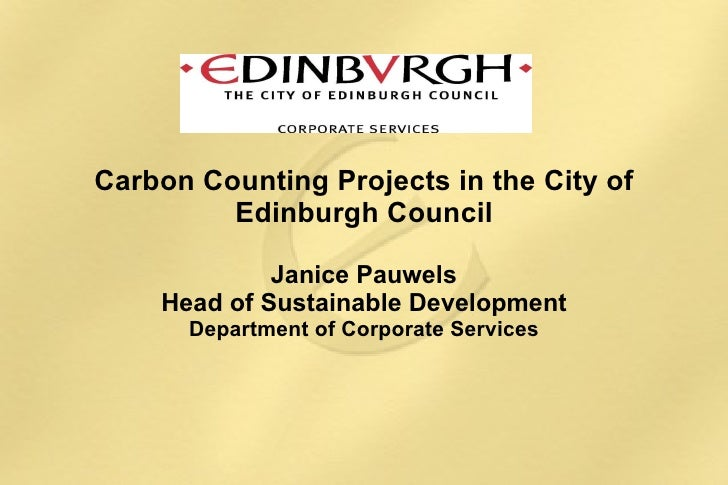 Carbon Counting Projects in the City of Edinburgh Council Janice Pauwels Head of Sustainable Development Department of Cor...