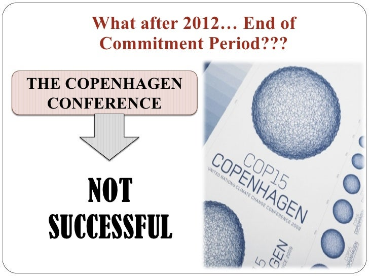 What after 2012… End of Commitment Period??? NOT SUCCESSFUL THE COPENHAGEN CONFERENCE