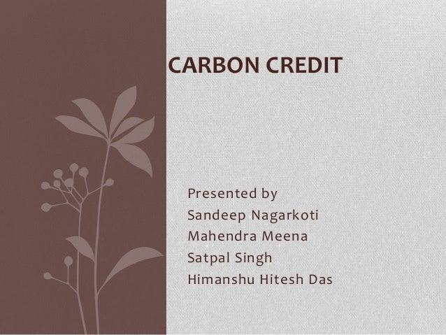 Presented by Sandeep Nagarkoti Mahendra Meena Satpal Singh Himanshu Hitesh Das CARBON CREDIT