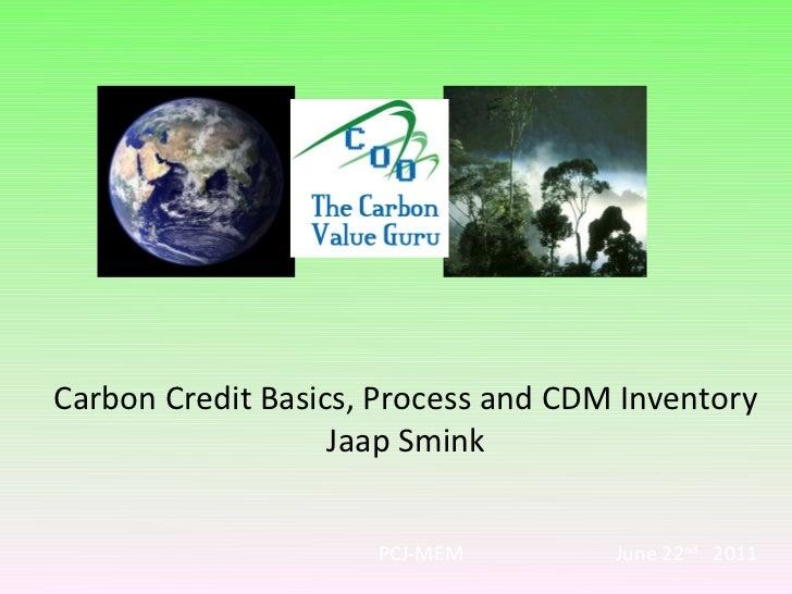 Carbon Credit Basics, Process and CDM Inventory                   Jaap Smink                     PCJ-MEM         June 22nd...