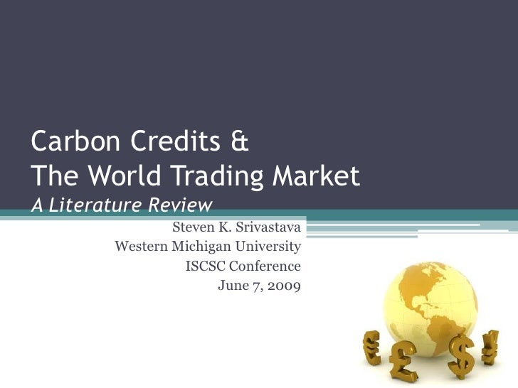 Carbon Credits &The World Trading MarketA Literature Review<br />Steven K. Srivastava<br />Western Michigan University<br ...