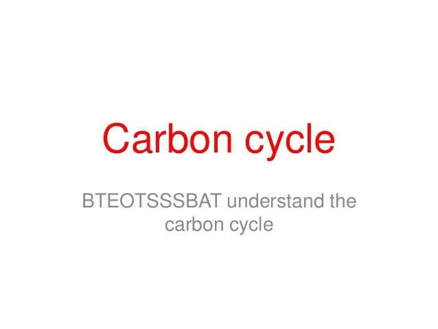 Carbon cycleBTEOTSSSBAT understand the      carbon cycle