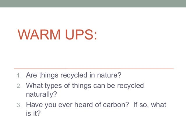 WARM UPS: 1. Are things recycled in nature? 2. What types of things can be recycled  naturally? 3. Have you ever heard of ...