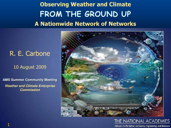 Observing Weather and Climate<br />FROM THE GROUND UP<br />A Nationwide Network of Networks<br />R. E. Carbone<br />10 Aug...