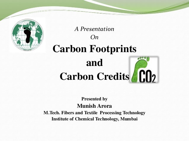 A Presentation On Carbon Footprints and Carbon Credits Presented by Munish Arora M.Tech. Fibers and Textile Processing Tec...