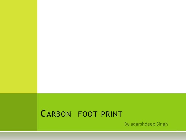 By adarshdeep Singh<br />Carbon  foot print<br />