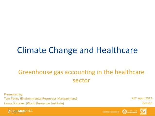 Climate Change and HealthcareGreenhouse gas accounting in the healthcaresectorPresented by:Tom Penny (Environmental Resour...