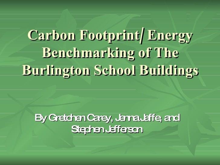 Carbon Footprint/ Energy Benchmarking of The Burlington School Buildings By Gretchen Carey, Jenna Jaffe, and Stephen Jeffe...