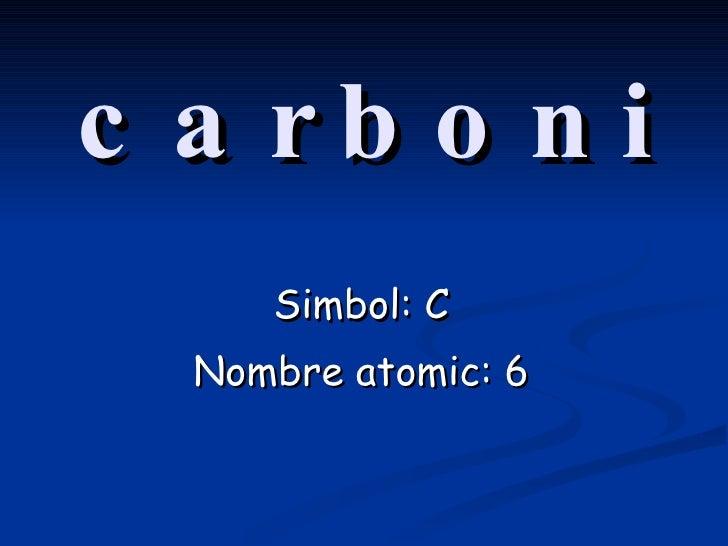 carboni Simbol: C Nombre atomic: 6