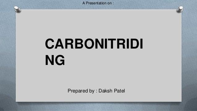 A Presentation on :  CARBONITRIDI NG Prepared by : Daksh Patel