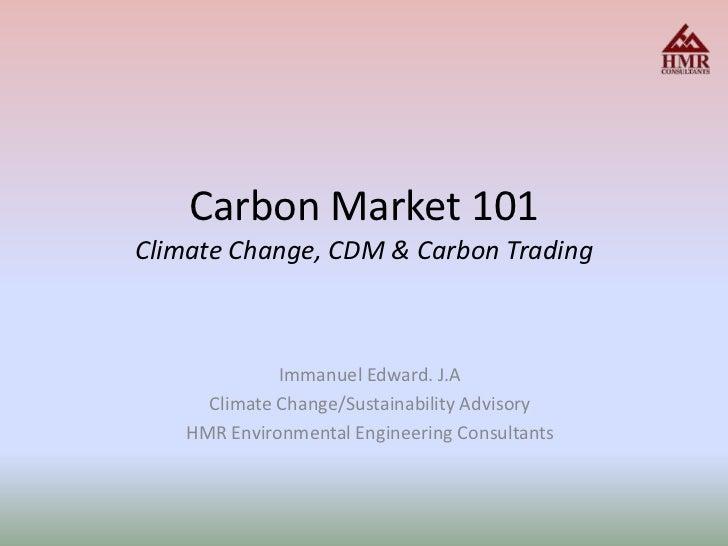 Carbon Market 101Climate Change, CDM & Carbon Trading <br />Immanuel Edward. J.A<br />Climate Change/Sustainability Adviso...