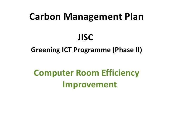 Carbon Management Plan <ul><li>JISC  </li></ul><ul><li>Greening ICT Programme (Phase II) </li></ul><ul><li>Computer Room E...