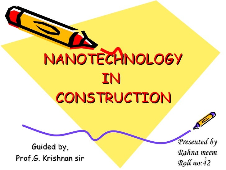 NANOTECHNOLOGY IN  CONSTRUCTION Guided by, Prof.G. Krishnan sir Presented by Rahna meem Roll no:42