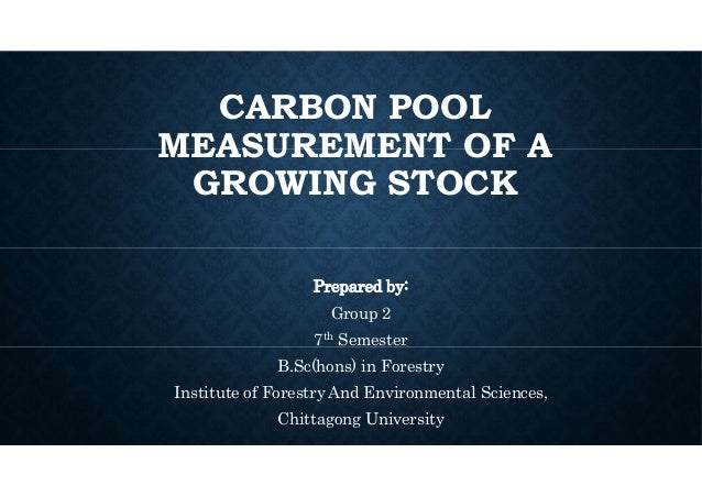 CARBON POOL MEASUREMENT OF A GROWING STOCK Prepared by: Group 2 7th Semester B.Sc(hons) in Forestry Institute of Forestry ...