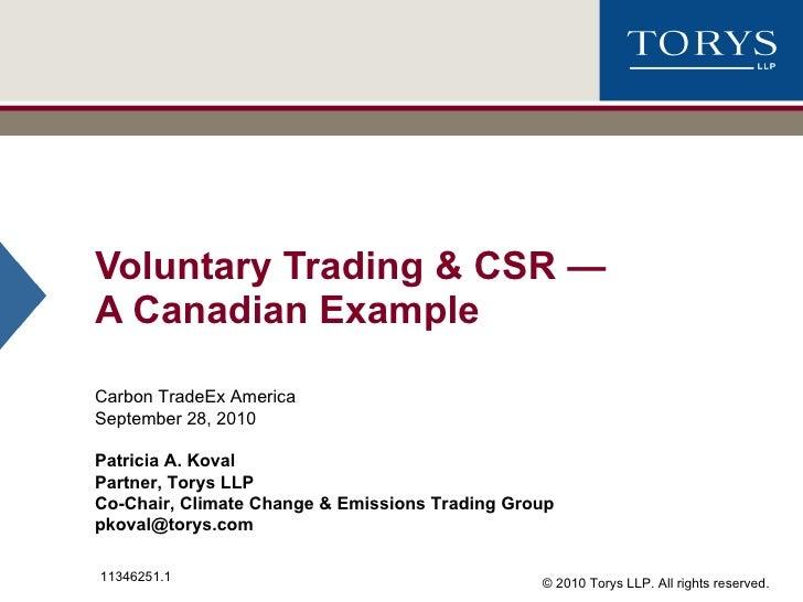 Voluntary Trading & CSR  — A Canadian Example Carbon TradeEx America September 28, 2010 Patricia A. Koval Partner, Torys L...