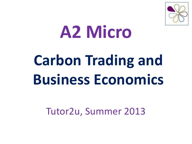 A2 MicroCarbon Trading andBusiness EconomicsTutor2u, Summer 2013