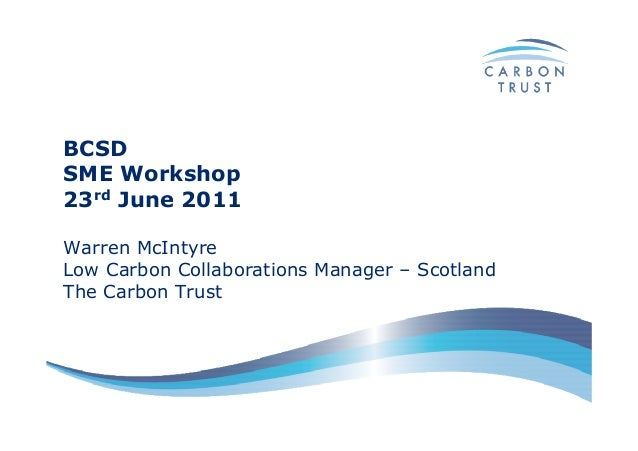BCSDSME Workshop23rd June 2011Warren McIntyreLow Carbon Collaborations Manager – ScotlandThe Carbon Trust
