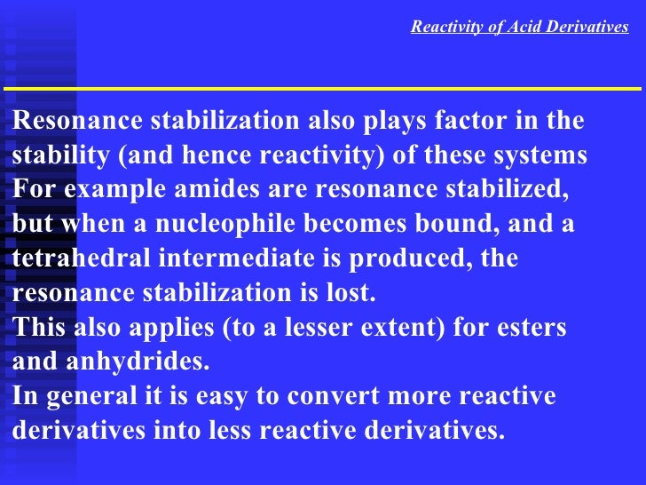 Reactivity of Acid Derivatives Resonance stabilization also plays factor in the stability (and hence reactivity) of these ...