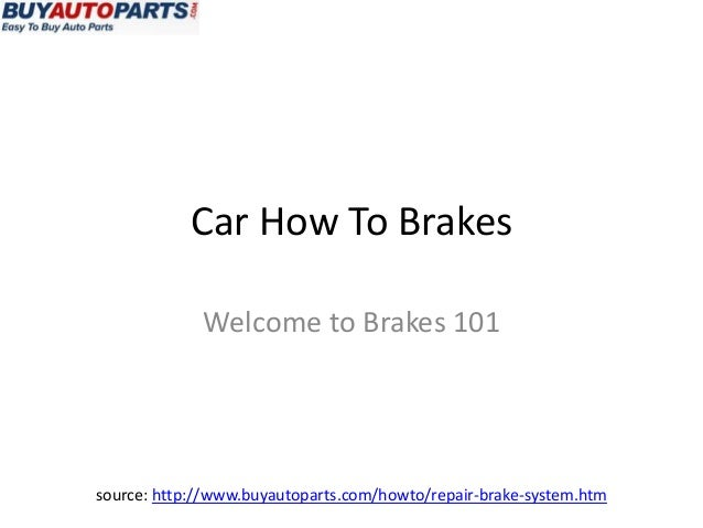 Car How To Brakes             Welcome to Brakes 101source: http://www.buyautoparts.com/howto/repair-brake-system.htm