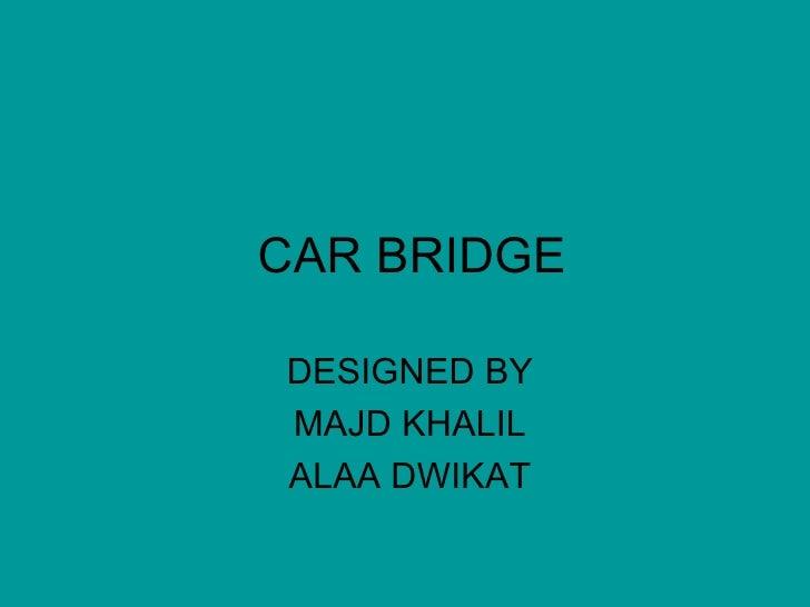 CAR BRIDGE  DESIGNED BY  MAJD KHALIL  ALAA DWIKAT