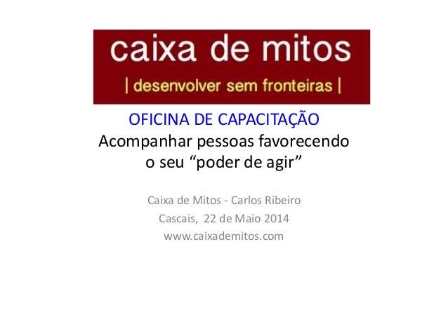 """OFICINA DE CAPACITAÇÃO Acompanhar pessoas favorecendo o seu """"poder de agir"""" Caixa de Mitos - Carlos Ribeiro Cascais, 22 de..."""