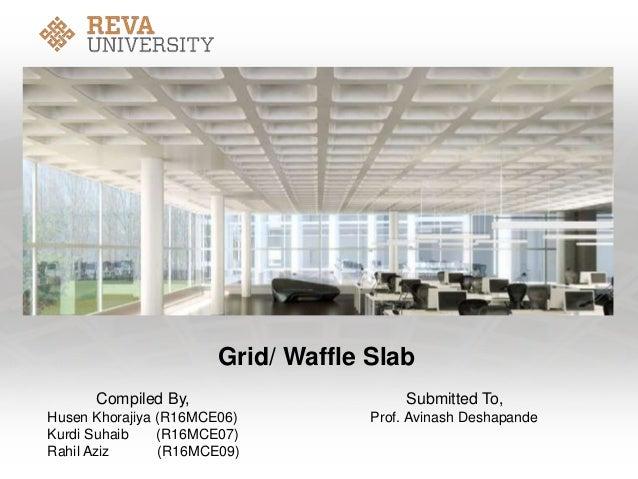 Grid/ Waffle Slab Compiled By, Submitted To, Husen Khorajiya (R16MCE06) Prof. Avinash Deshapande Kurdi Suhaib (R16MCE07) R...