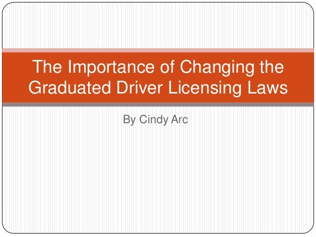 The Importance of Changing theGraduated Driver Licensing Laws           By Cindy Arc